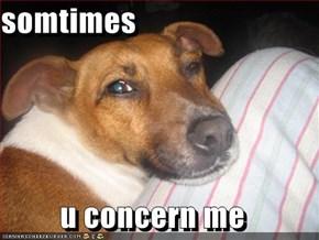 somtimes  u concern me