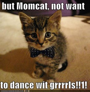 but Momcat, not want  to dance wit grrrrls!!1!