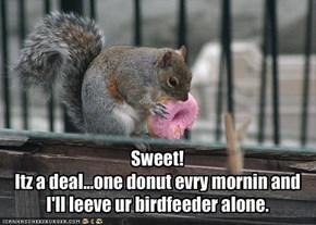 Sweet!Itz a deal...one donut evry mornin andI'll leeve ur birdfeeder alone.