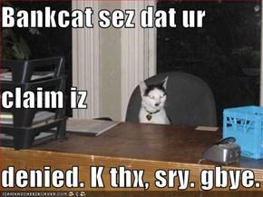 Bankcat sez dat ur  claim iz denied. K thx, sry. gbye.
