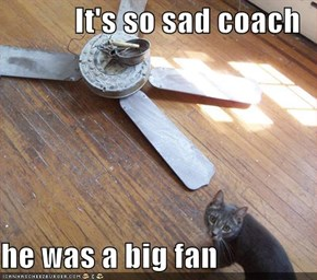It's so sad coach  he was a big fan