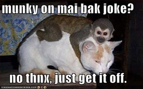 munky on mai bak joke?  no thnx, just get it off.