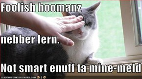 Foolish hoomanz  nebber lern. Not smart enuff ta mine-meld