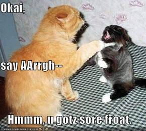 Okai,  say AArrgh-- Hmmm, u gotz sore froat.