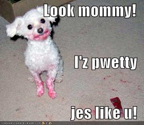 Look mommy! I'z pwetty jes like u!