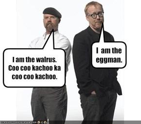 I am the walrus.Coo coo kachoo ka coo coo kachoo.