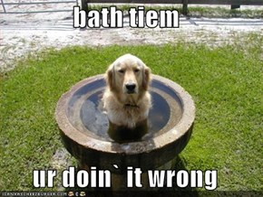 bath tiem  ur doin` it wrong