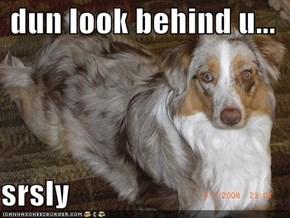 dun look behind u...  srsly