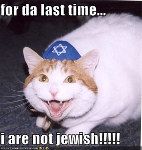for da last time...  i are not jewish!!!!!