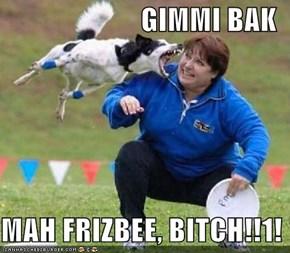 GIMMI BAK  MAH FRIZBEE, BITCH!!1!