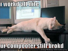 i workd all nite  ur compooter still brokd