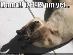 Mama!! iz 3:12 pm yet...