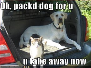 Ok, packd dog for u  u take away now