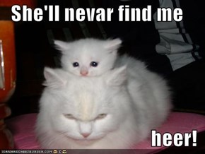 She'll nevar find me   heer!