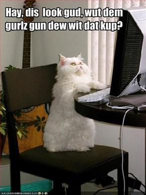 Hay, dis  look gud, wut dem gurlz gun dew wit dat kup?