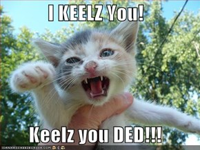I KEELZ You!  Keelz you DED!!!
