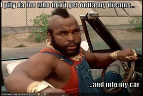 I pity da foo who don't get outta my dreams...  ...and into my car
