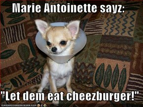 "Marie Antoinette sayz:   ""Let dem eat cheezburger!"""