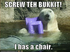 SCREW TEH BUKKIT!  I has a chair.
