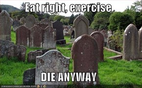 Eat right, exercise  DIE ANYWAY