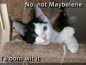 No, not Maybelene  I's born wit it