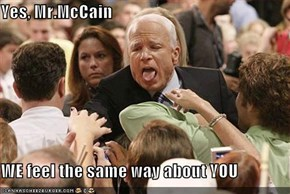 Yes, Mr.McCain  WE feel the same way about YOU