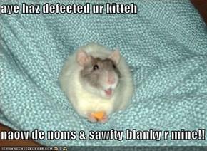 aye haz defeeted ur kitteh  naow de noms & sawfty blanky r mine!!