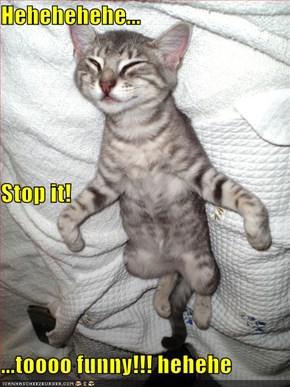 Hehehehehe... Stop it! ...toooo funny!!! hehehe