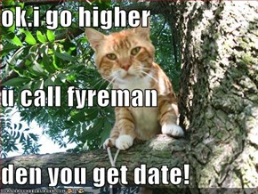 ok.i go higher u call fyreman den you get date!