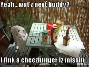 Yeah...wut'z next buddy?  I fink a cheezburger iz missin'.