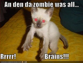 An den da zombie was all...  Rrrrr!                      Brains!!!