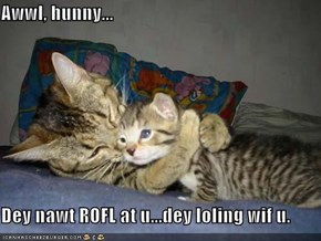 Awwl, hunny...  Dey nawt ROFL at u...dey loling wif u.