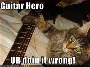 Guitar Hero  UR doin it wrong!