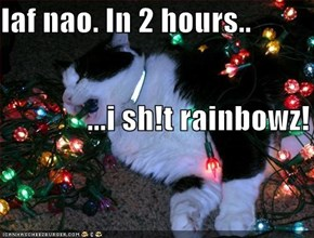 laf nao. In 2 hours..               ...i sh!t rainbowz!