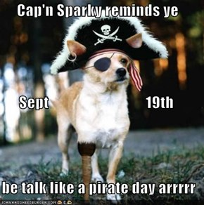 Cap'n Sparky reminds ye       Sept                                19th  be talk like a pirate day arrrrr