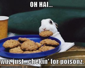 OH HAI...  wuz just...chekin' for poisonz.