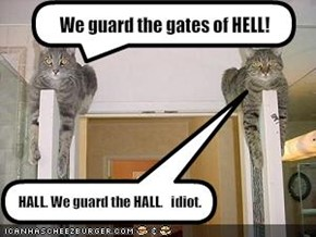 We guard the gates of HELL!