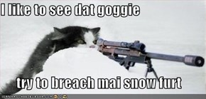I like to see dat goggie  try to breach mai snow furt