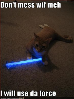 Don't mess wif meh  I will use da force