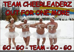 TEAM CHEERLEADERZ OUT FOR ONE MORE CHEER !
