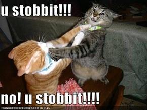 u stobbit!!!  no! u stobbit!!!!