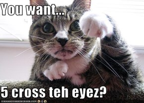 You want...  5 cross teh eyez?