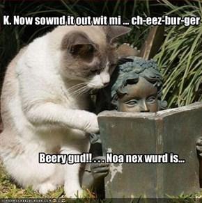 K. Now sownd it out wit mi ... ch-eez-bur-ger