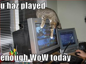 u haz played  enough WoW today
