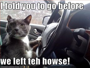 I told you to go before  we left teh howse!