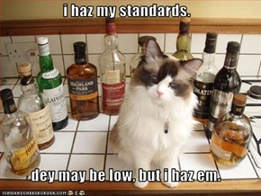 i haz my standards.   dey may be low, but i haz em.