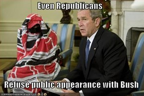 Even Republicans     Refuse public appearance with Bush
