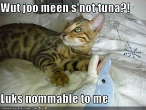Wut joo meen s'not tuna?!  Luks nommable to me