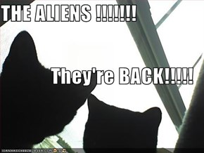 THE ALIENS !!!!!!! They're BACK!!!!!