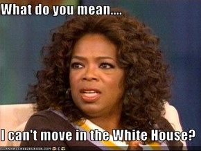 What do you mean....  I can't move in the White House?